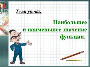 Тема урока: Наибольшее и наименьшее значение функции.