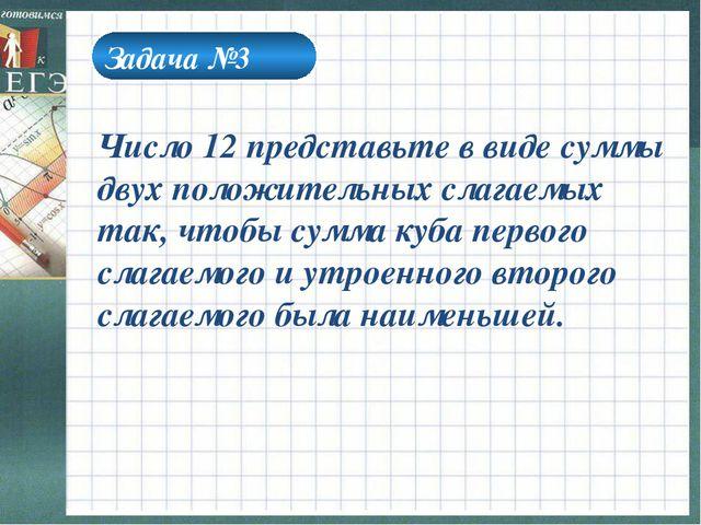 Задача №3 Число 12 представьте в виде суммы двух положительных слагаемых так,...