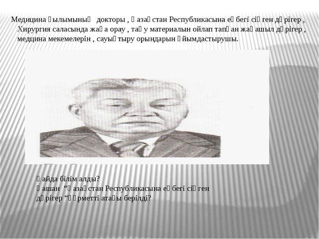 Медицина ғылымының докторы , Қазақстан Республикасына еңбегі сіңген дәрігер ,...