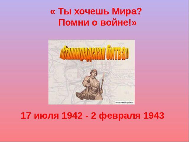 « Ты хочешь Мира? Помни о войне!» 17 июля 1942 - 2 февраля 1943