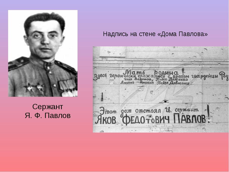 Сержант Я. Ф. Павлов Надпись на стене «Дома Павлова»