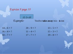 Exercise 9 page 35 Example: Twelve take away two is ten 14 – 6 = ? 20 – 9 =