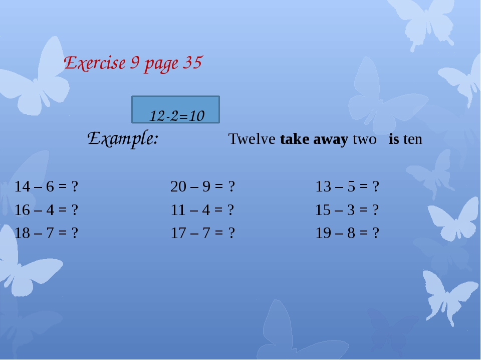 Exercise 9 page 35 Example: Twelve take away two is ten 14 – 6 = ? 20 – 9 =...