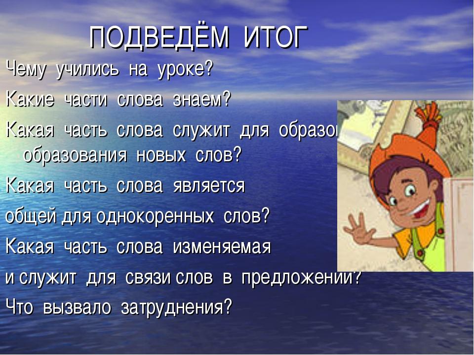 ПОДВЕДЁМ ИТОГ Чему учились на уроке? Какие части слова знаем? Какая часть сл...