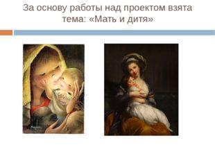 За основу работы над проектом взята тема: «Мать и дитя»