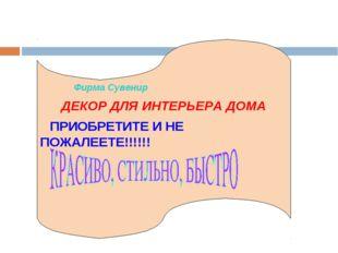 Фирма Сувенир ДЕКОР ДЛЯ ИНТЕРЬЕРА ДОМА ПРИОБРЕТИТЕ И НЕ ПОЖАЛЕЕТЕ!!!!!!