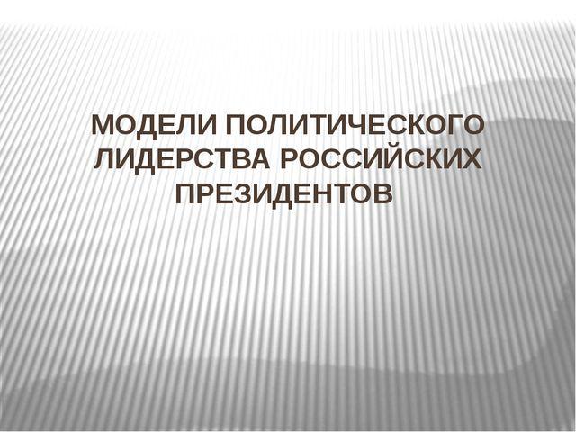 МОДЕЛИ ПОЛИТИЧЕСКОГО ЛИДЕРСТВА РОССИЙСКИХ ПРЕЗИДЕНТОВ