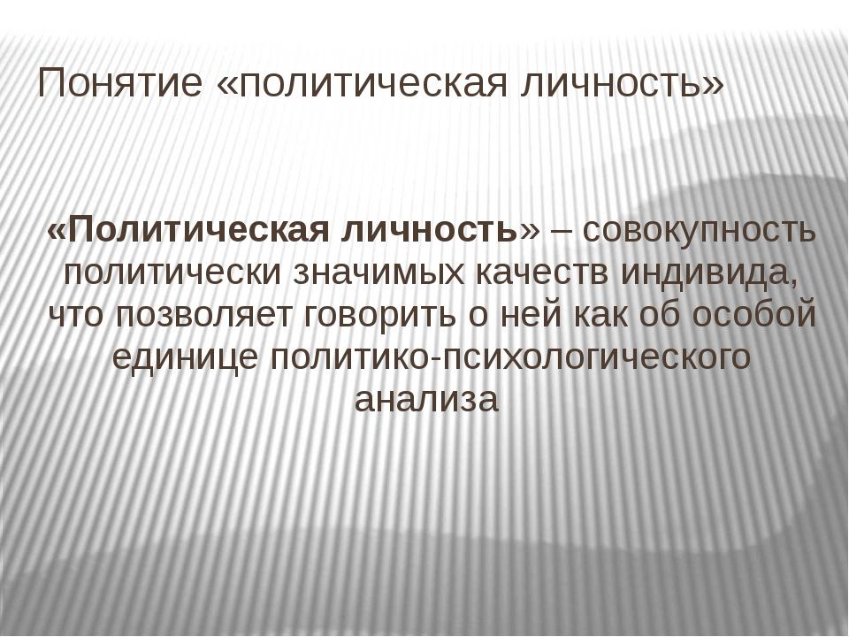 Понятие «политическая личность» «Политическая личность» – совокупность полити...