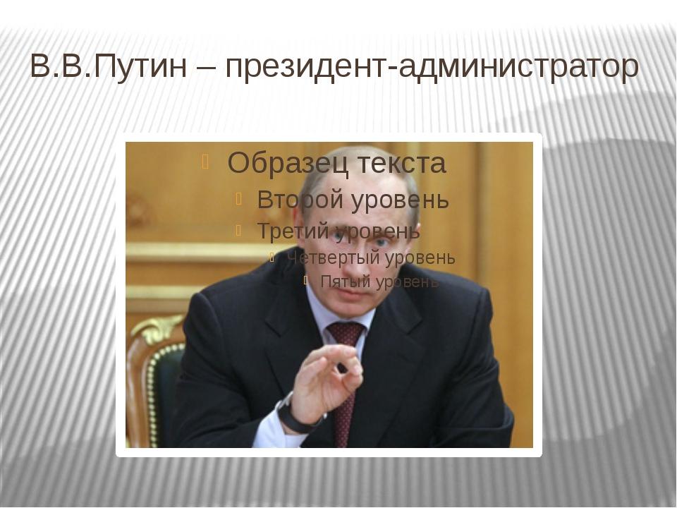В.В.Путин – президент-администратор
