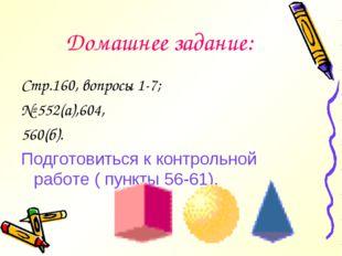 Домашнее задание: Стр.160, вопросы 1-7; № 552(а),604, 560(б). Подготовиться к