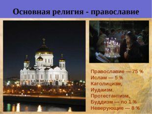 Основная религия - православие Православие— 75% Ислам — 5% Католицизм, Иуд
