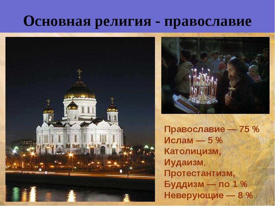 Основная религия - православие Православие— 75% Ислам — 5% Католицизм, Иуд...