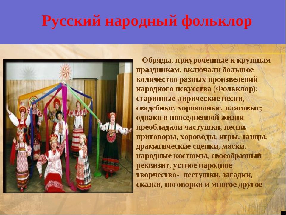 Русский народный фольклор Обряды, приуроченные к крупным праздникам, включал...