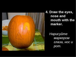 4. Draw the eyes, nose and mouth with the marker. Нарисуйте маркером глаза, н