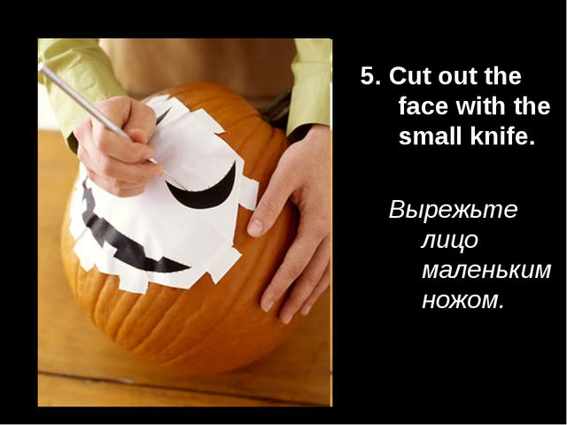 5. Cut out the face with the small knife. Вырежьте лицо маленьким ножом.