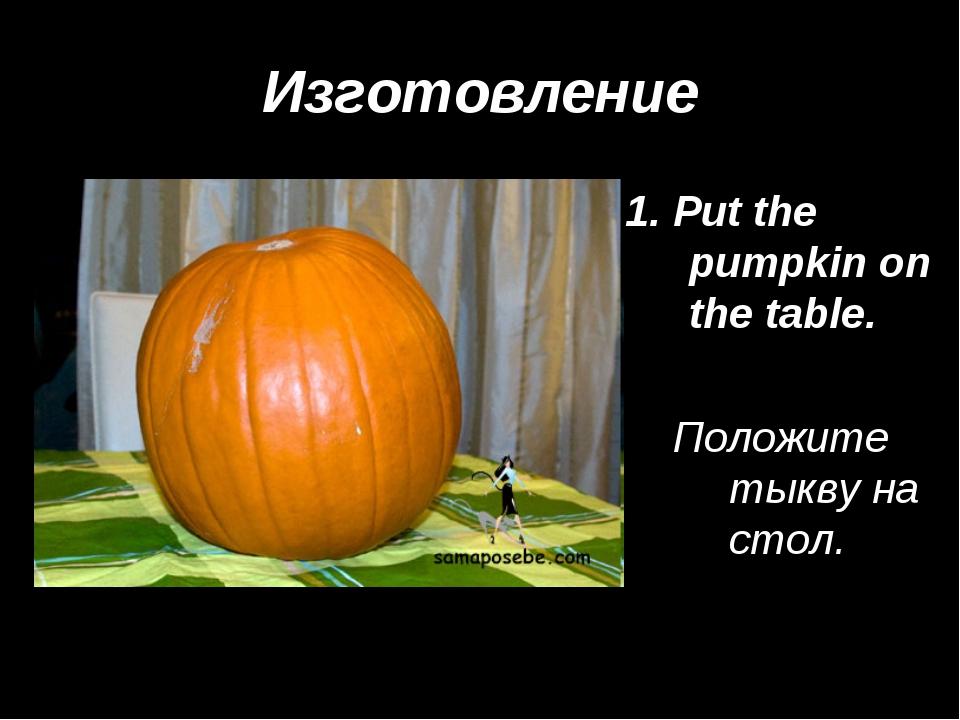 Изготовление 1. Put the pumpkin on the table. Положите тыкву на стол.