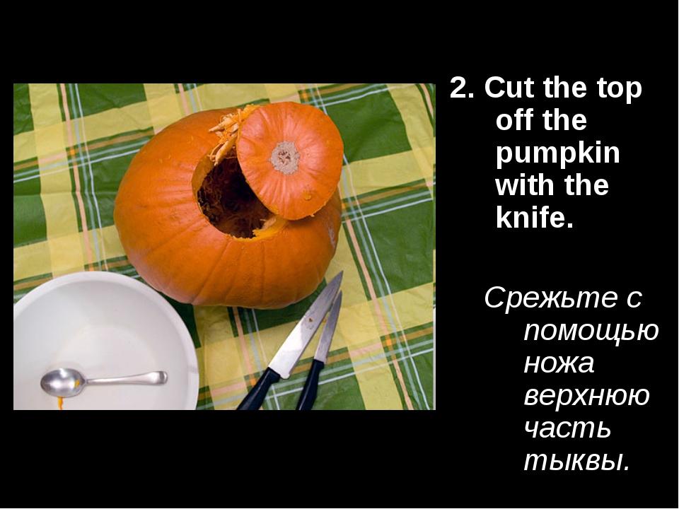 2. Cut the top off the pumpkin with the knife. Срежьте с помощью ножа верхнюю...