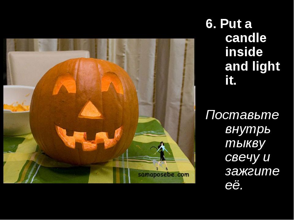6. Put a candle inside and light it. Поставьте внутрь тыкву свечу и зажгите её.