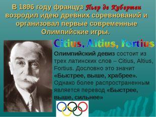 В 1896 году француз Пьер де Кубертен возродил идею древних соревнований и орг