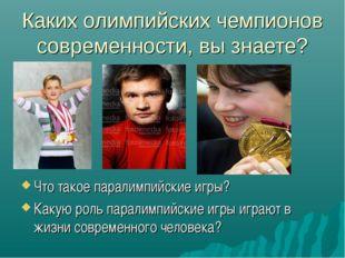 Каких олимпийских чемпионов современности, вы знаете? Что такое паралимпийски