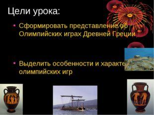 Цели урока: Сформировать представление об Олимпийских играх Древней Греции Вы