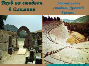 Вход на стадион в Олимпии Так выглядел стадион Древней Греции