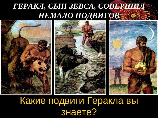 ГЕРАКЛ, СЫН ЗЕВСА, СОВЕРШИЛ НЕМАЛО ПОДВИГОВ Какие подвиги Геракла вы знаете?