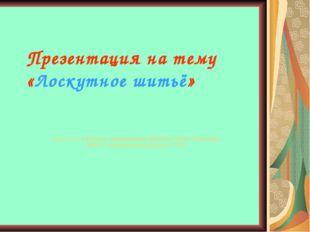 Презентация на тему «Лоскутное шитьё» Выполнила учитель технологии Шилова Нин