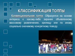 КЛАССИФИКАЦИЯ ТОЛПЫ Конвенциональная толпа. Образуется на основе интереса к к