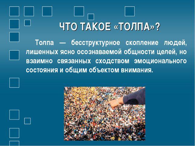 ЧТО ТАКОЕ «ТОЛПА»? Толпа — бесструктурное скопление людей, лишенных ясно осоз...