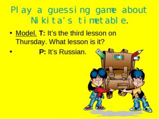 Play a guessing game about Nikita's timetable. Model. T: It's the third lesso