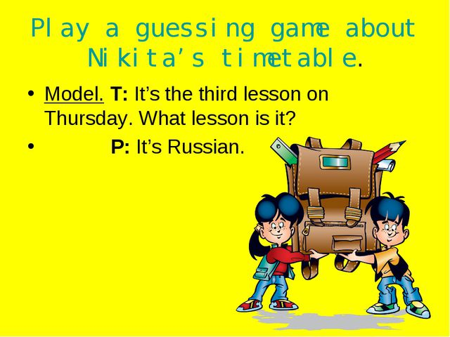 Play a guessing game about Nikita's timetable. Model. T: It's the third lesso...