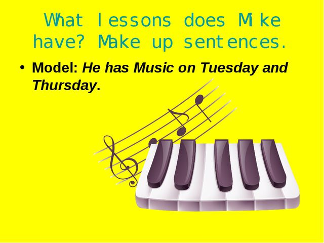 What lessons does Mike have? Make up sentences. Model: He has Music on Tuesda...