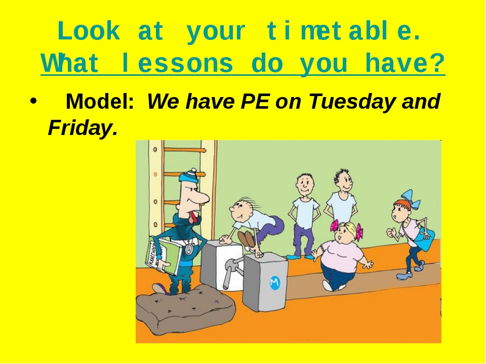 Look at your timetable. What lessons do you have? Model: We have PE on Tuesda...