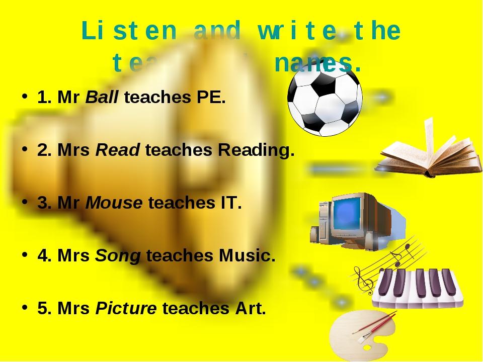 Listen and write the teachers' names. 1. Mr Ball teaches PE. 2. Mrs Read teac...