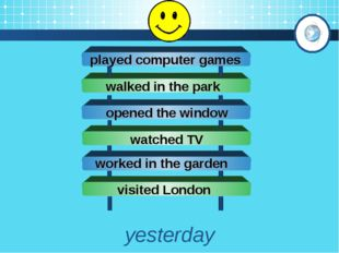 yesterday opened the window played computer games walked in the park watched