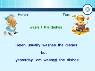 Helen Tom wash / the dishes Helen usually washes the dishes yesterday Tom was