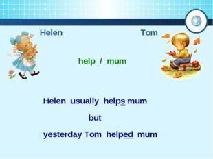 Helen Tom help / mum Helen usually helps mum yesterday Tom helped mum but