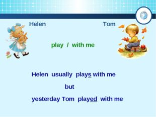 Helen Tom play / with me Helen usually plays with me yesterday Tom played wit