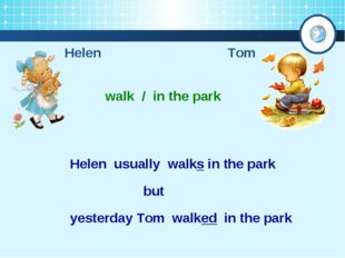 Helen Tom walk / in the park Helen usually walks in the park yesterday Tom wa