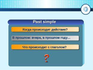 Past simple Когда происходит действие? В прошлом: вчера, в прошлом году… Что