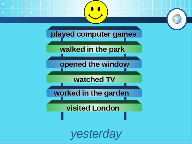 yesterday opened the window played computer games walked in the park watched...