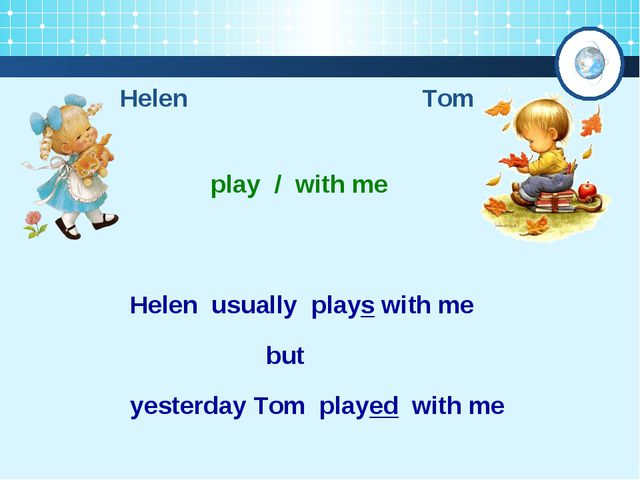 Helen Tom play / with me Helen usually plays with me yesterday Tom played wit...