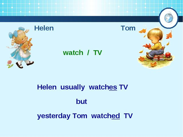 Helen Tom watch / TV Helen usually watches TV yesterday Tom watched TV but