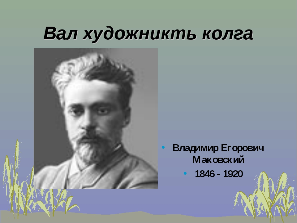 Вал художникть колга Владимир Егорович Маковский 1846 - 1920