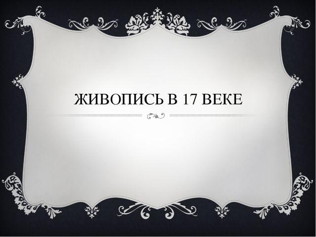 ЖИВОПИСЬ В 17 ВЕКЕ