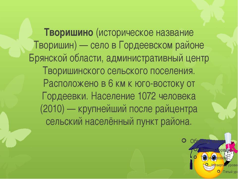 Творишино (историческое название Творишин) — село в Гордеевском районе Брянск...
