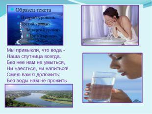 Мы привыкли, что вода - Наша спутница всегда. Без нее нам не умыться, Ни наес