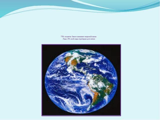 70% планеты Земля занимает мировой океан. Лишь 3% всей воды пригодны для питья