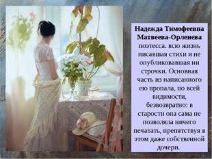 Надежда Тимофеевна Матвеева-Орленева поэтесса. всю жизнь писавшая стихи и не